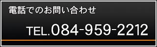 電話でのお問い合わせ TEL.084-959-2212